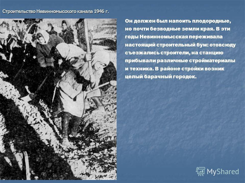 Строительство Невинномысского канала 1946 г. Он должен был напоить плодородные, но почти безводные земли края. В эти годы Невинномысская переживала настоящий строительный бум: отовсюду съезжались строители, на станцию прибывали различные стройматериа