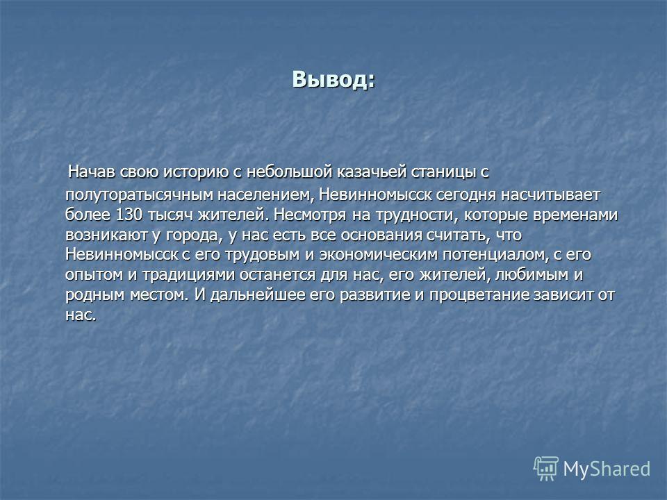 Вывод: Начав свою историю с небольшой казачьей станицы с полуторатысячным населением, Невинномысск сегодня насчитывает более 130 тысяч жителей. Несмотря на трудности, которые временами возникают у города, у нас есть все основания считать, что Невинно