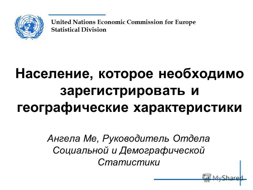 United Nations Economic Commission for Europe Statistical Division Население, которое необходимо зарегистрировать и географические характеристики Ангела Ме, Руководитель Отдела Социальной и Демографической Статистики