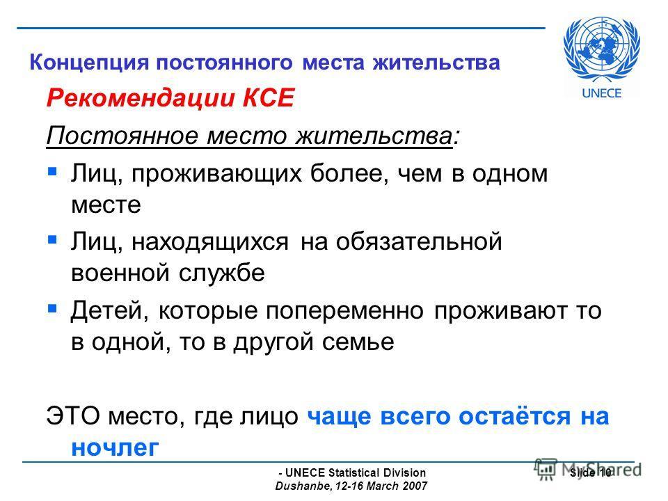 - UNECE Statistical Division Dushanbe, 12-16 March 2007 Slide 10 Концепция постоянного места жительства Рекомендации КСЕ Постоянное место жительства: Лиц, проживающих более, чем в одном месте Лиц, находящихся на обязательной военной службе Детей, кот
