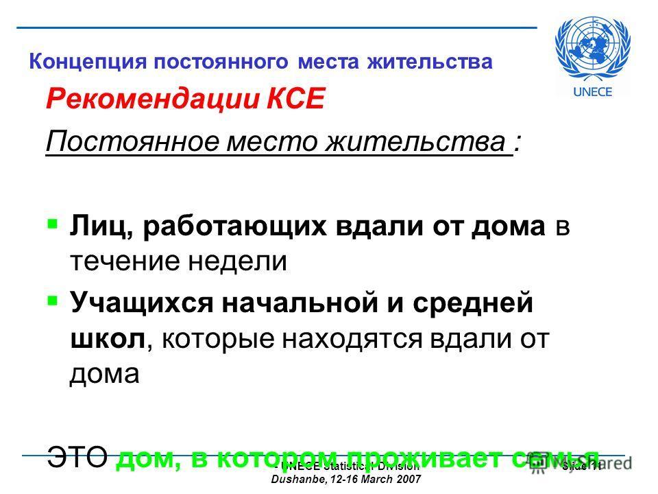 - UNECE Statistical Division Dushanbe, 12-16 March 2007 Slide 11 Концепция постоянного места жительства Рекомендации КСЕ Постоянное место жительства : Лиц, работающих вдали от дома в течение недели Учащихся начальной и средней школ, которые находятся