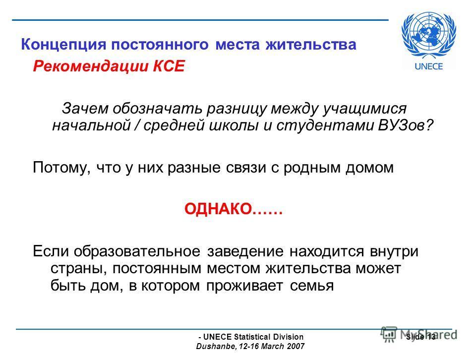 - UNECE Statistical Division Dushanbe, 12-16 March 2007 Slide 13 Концепция постоянного места жительства Рекомендации КСЕ Зачем обозначать разницу между учащимися начальной / средней школы и студентами ВУЗов? Потому, что у них разные связи с родным до