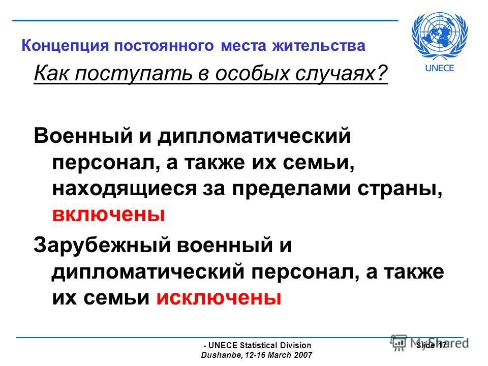 - UNECE Statistical Division Dushanbe, 12-16 March 2007 Slide 17 Концепция постоянного места жительства Как поступать в особых случаях? Военный и дипломатический персонал, а также их семьи, находящиеся за пределами страны, включены Зарубежный военный