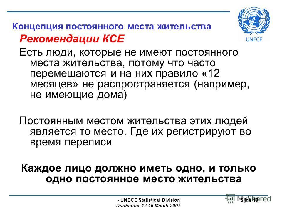 - UNECE Statistical Division Dushanbe, 12-16 March 2007 Slide 18 Концепция постоянного места жительства Рекомендации КСЕ Есть люди, которые не имеют постоянного места жительства, потому что часто перемещаются и на них правило «12 месяцев» не распрост