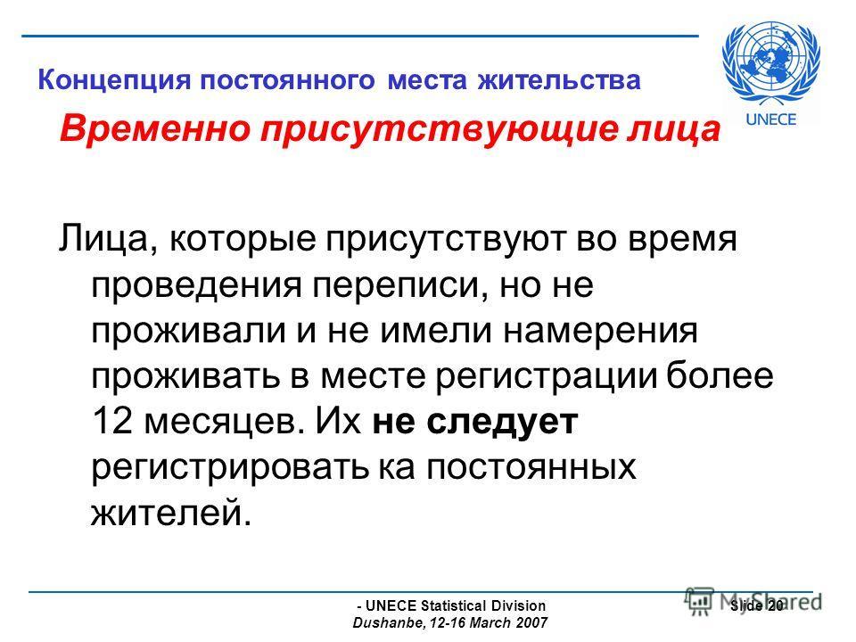 - UNECE Statistical Division Dushanbe, 12-16 March 2007 Slide 20 Концепция постоянного места жительства Временно присутствующие лица Лица, которые присутствуют во время проведения переписи, но не проживали и не имели намерения проживать в месте регис