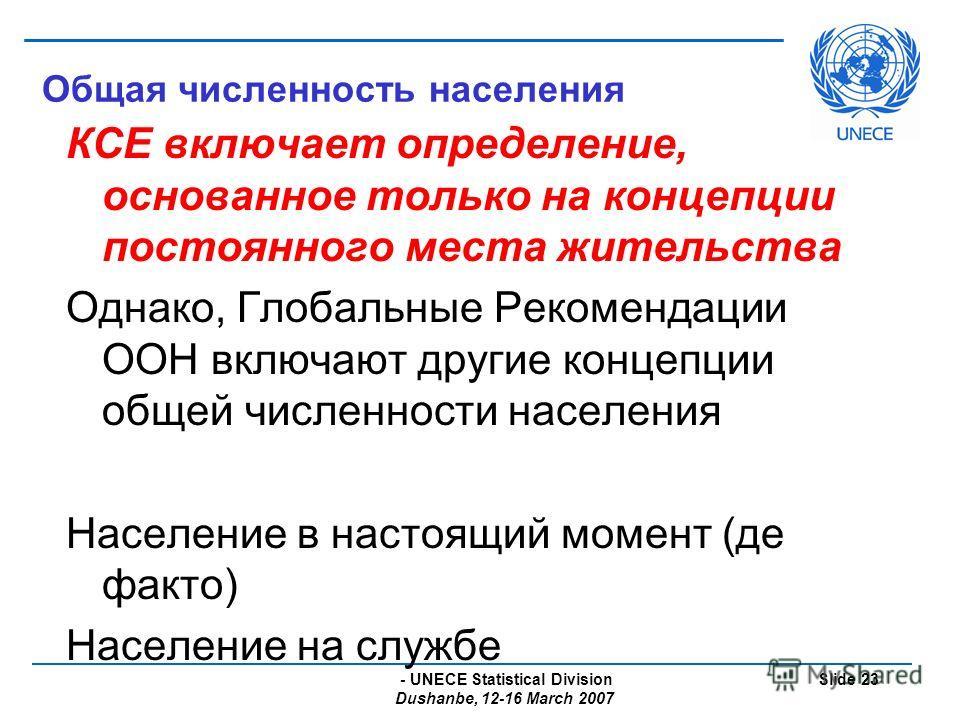 - UNECE Statistical Division Dushanbe, 12-16 March 2007 Slide 23 Общая численность населения КСЕ включает определение, основанное только на концепции постоянного места жительства Однако, Глобальные Рекомендации ООН включают другие концепции общей чис