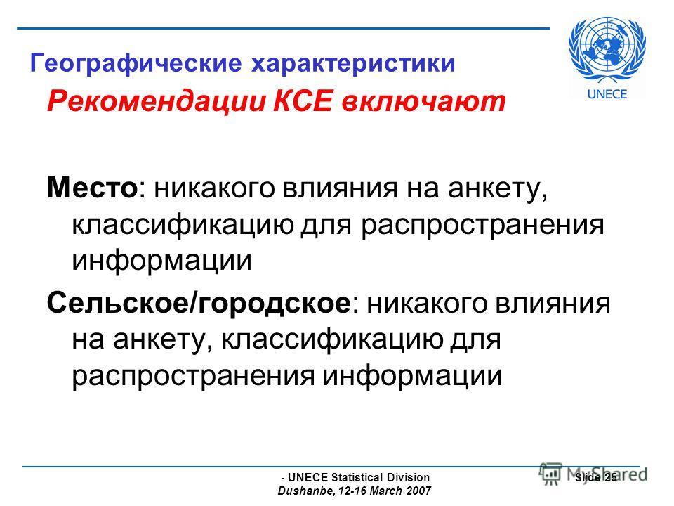 - UNECE Statistical Division Dushanbe, 12-16 March 2007 Slide 25 Географические характеристики Рекомендации КСЕ включают Место: никакого влияния на анкету, классификацию для распространения информации Сельское/городское: никакого влияния на анкету, к
