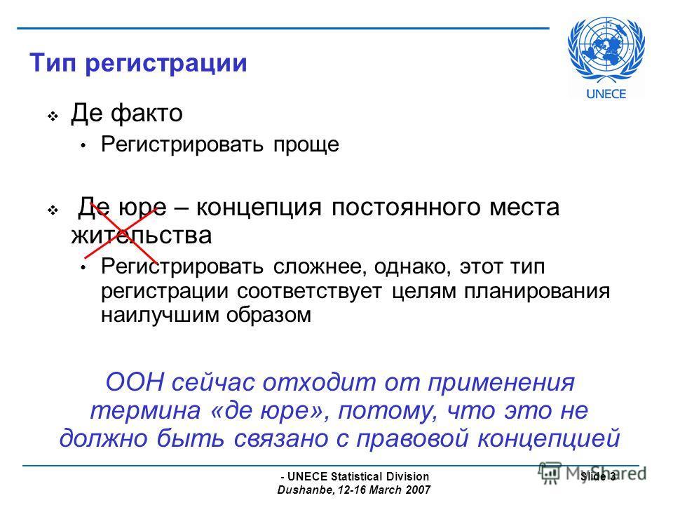 - UNECE Statistical Division Dushanbe, 12-16 March 2007 Slide 3 Тип регистрации Де факто Регистрировать проще Де юре – концепция постоянного места жительства Регистрировать сложнее, однако, этот тип регистрации соответствует целям планирования наилуч
