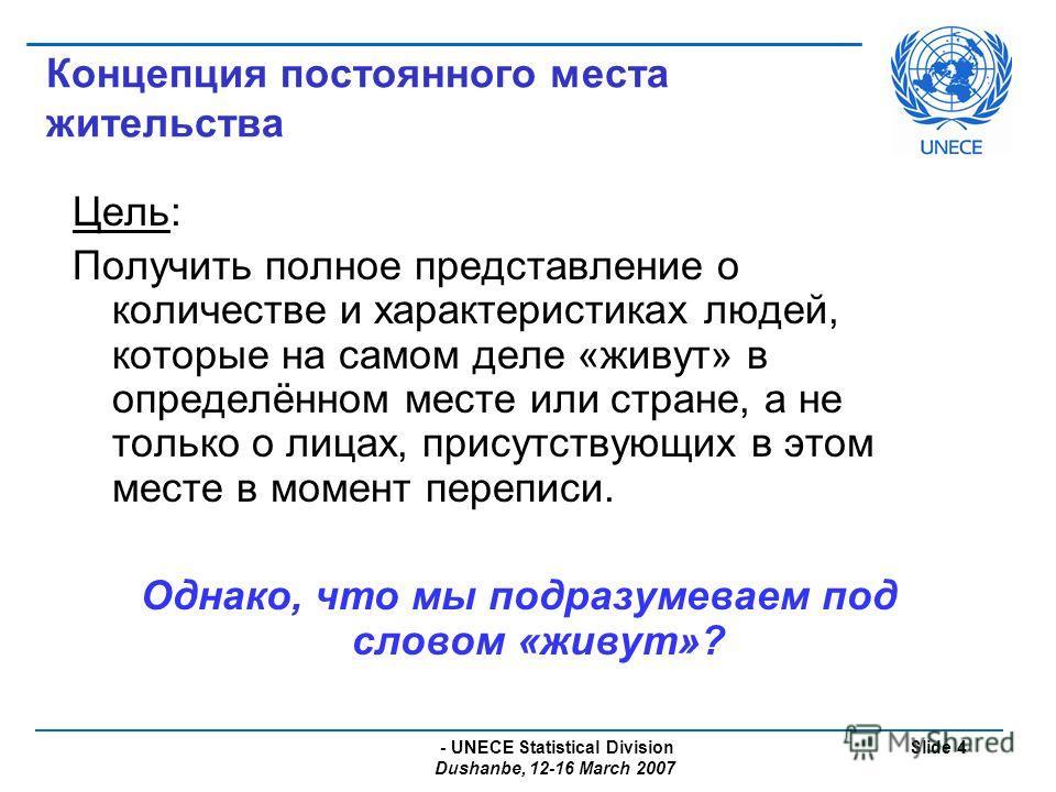 - UNECE Statistical Division Dushanbe, 12-16 March 2007 Slide 4 Концепция постоянного места жительства Цель: Получить полное представление о количестве и характеристиках людей, которые на самом деле «живут» в определённом месте или стране, а не тольк