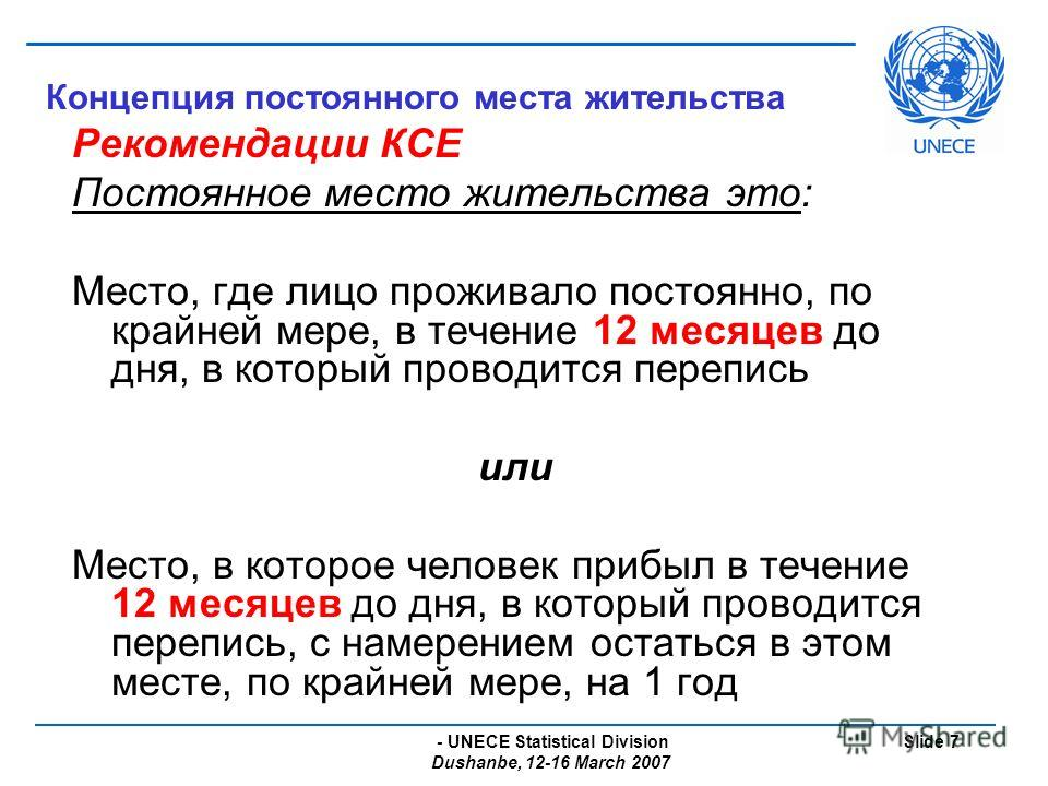- UNECE Statistical Division Dushanbe, 12-16 March 2007 Slide 7 Концепция постоянного места жительства Рекомендации КСЕ Постоянное место жительства это: Место, где лицо проживало постоянно, по крайней мере, в течение 12 месяцев до дня, в который пров