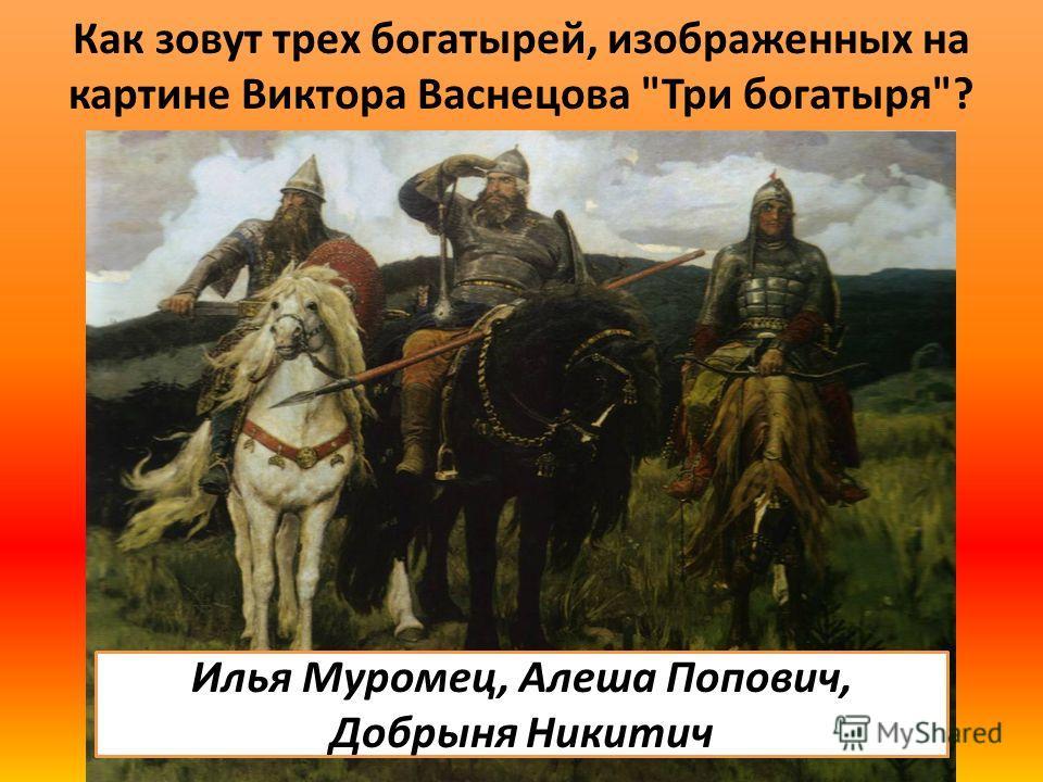 Как зовут трех богатырей, изображенных на картине Виктора Васнецова Три богатыря? Илья Муромец, Алеша Попович, Добрыня Никитич
