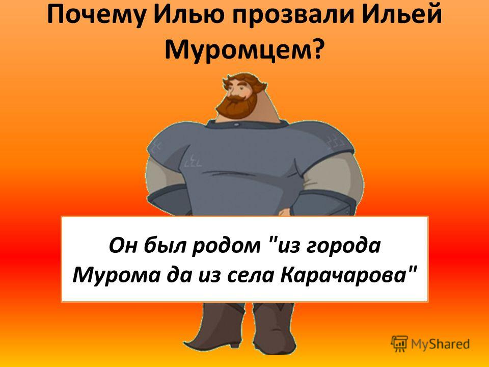 Почему Илью прозвали Ильей Муромцем? Он был родом из города Мурома да из села Карачарова