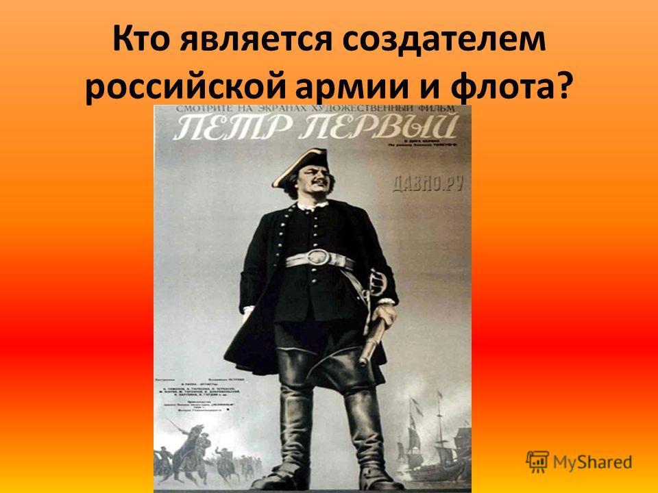 Кто является создателем российской армии и флота?