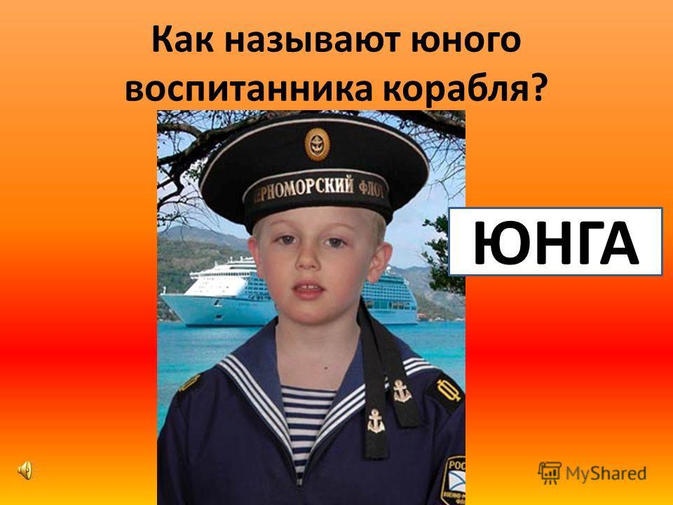 Как называют юного воспитанника корабля? ЮНГА
