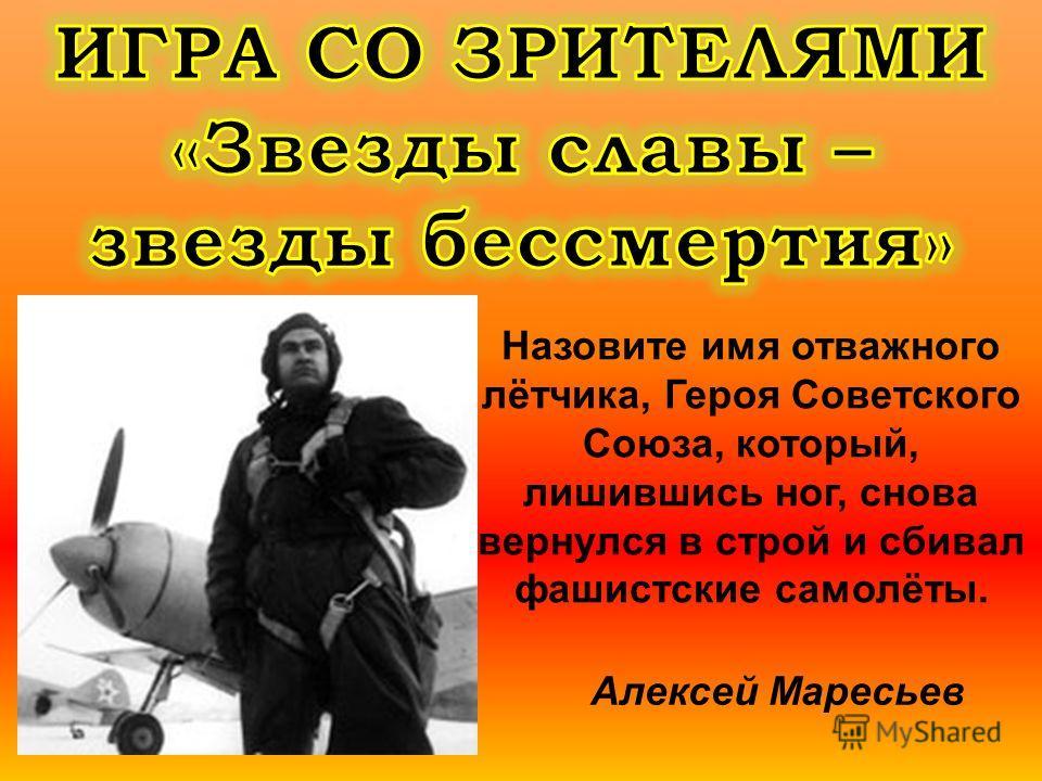 Назовите имя отважного лётчика, Героя Советского Союза, который, лишившись ног, снова вернулся в строй и сбивал фашистские самолёты. Алексей Маресьев