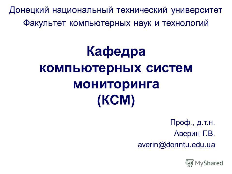 Кафедра компьютерных систем мониторинга (КСМ) Донецкий национальный технический университет Факультет компьютерных наук и технологий Проф., д.т.н. Аверин Г.В. averin@donntu.edu.ua