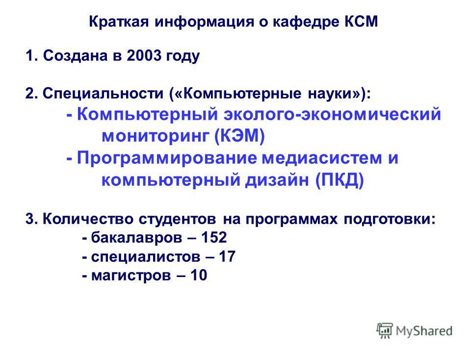 Краткая информация о кафедре КСМ 1.Создана в 2003 году 2. Специальности («Компьютерные науки»): - Компьютерный эколого-экономический мониторинг (КЭМ) - Программирование медиасистем и компьютерный дизайн (ПКД) 3. Количество студентов на программах под