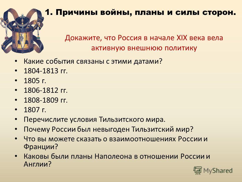 Докажите, что Россия в начале XIX века вела активную внешнюю политику Какие события связаны с этими датами? 1804-1813 гг. 1805 г. 1806-1812 гг. 1808-1809 гг. 1807 г. Перечислите условия Тильзитского мира. Почему России был невыгоден Тильзитский мир?