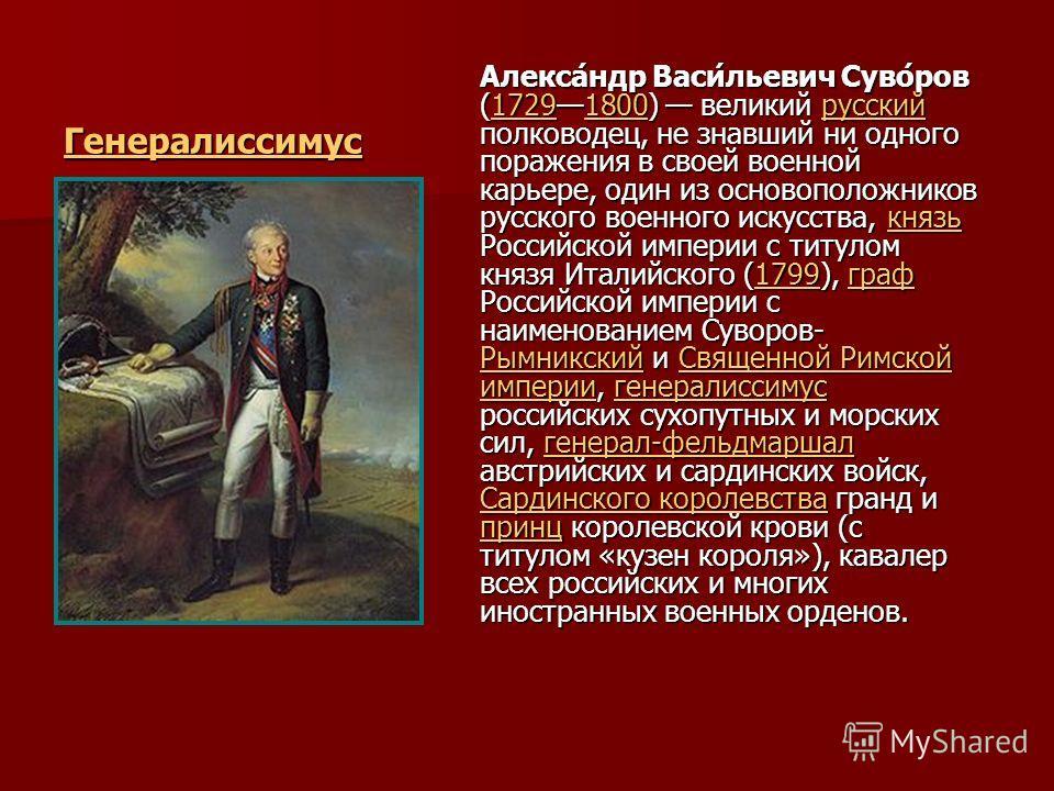 Генералиссимус Алекса́ндр Васи́льевич Суво́ров (17291800) великий русский полководец, не знавший ни одного поражения в своей военной карьере, один из основоположников русского военного искусства, князь Российской империи с титулом князя Италийского (