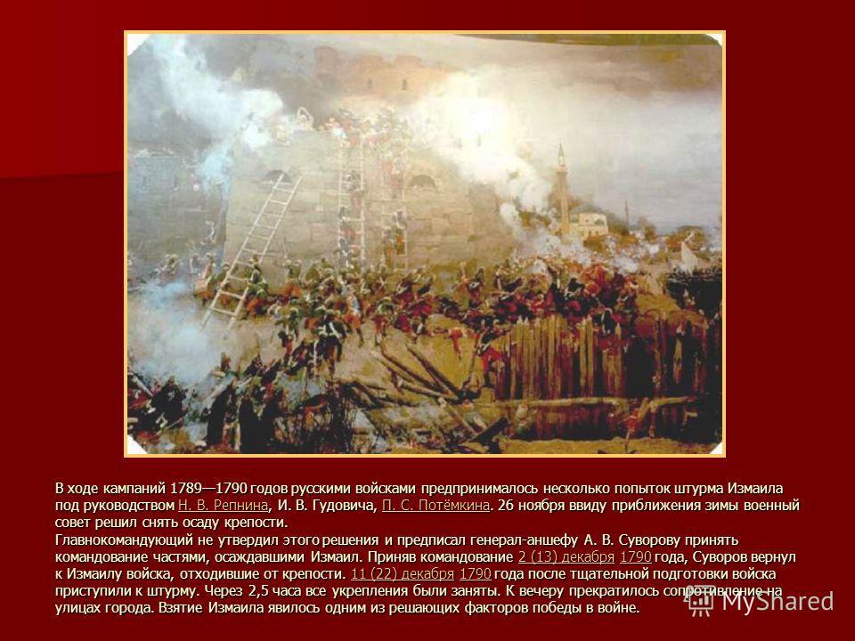 В ходе кампаний 17891790 годов русскими войсками предпринималось несколько попыток штурма Измаила под руководством Н. В. Репнина, И. В. Гудовича, П. С. Потёмкина. 26 ноября ввиду приближения зимы военный совет решил снять осаду крепости. Главнокоманд