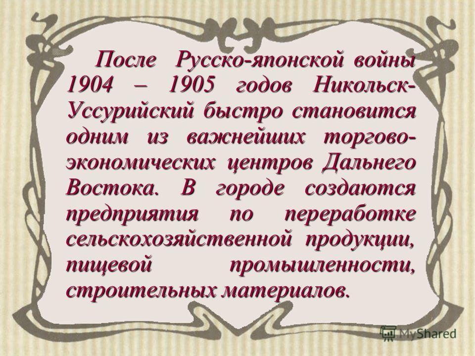 После Русско-японской войны 1904 – 1905 годов Никольск- Уссурийский быстро становится одним из важнейших торгово- экономических центров Дальнего Востока. В городе создаются предприятия по переработке сельскохозяйственной продукции, пищевой промышленн