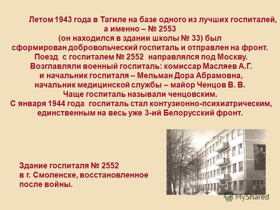 Летом 1943 года в Тагиле на базе одного из лучших госпиталей, а именно – 2553 (он находился в здании школы 33) был сформирован добровольческий госпиталь и отправлен на фронт. Поезд с госпиталем 2552 направлялся под Москву. Возглавляли военный госпита
