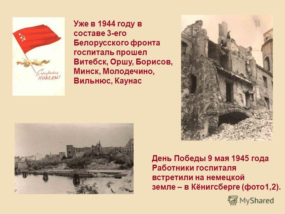 Уже в 1944 году в составе 3-его Белорусского фронта госпиталь прошел Витебск, Оршу, Борисов, Минск, Молодечино, Вильнюс, Каунас День Победы 9 мая 1945 года Работники госпиталя встретили на немецкой земле – в Кёнигсберге (фото1,2).