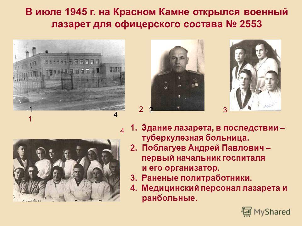 В июле 1945 г. на Красном Камне открылся военный лазарет для офицерского состава 2553 1 2 3 4 1.Здание лазарета, в последствии – туберкулезная больница. 2. Поблагуев Андрей Павлович – первый начальник госпиталя и его организатор. 3.Раненые политработ