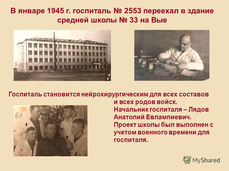 Госпиталь становится нейрохирургическим для всех составов и всех родов войск. Начальник госпиталя – Лядов Анатолий Евлампиевич. Проект школы был выполнен с учетом военного времени для госпиталя. В январе 1945 г. госпиталь 2553 переехал в здание средн