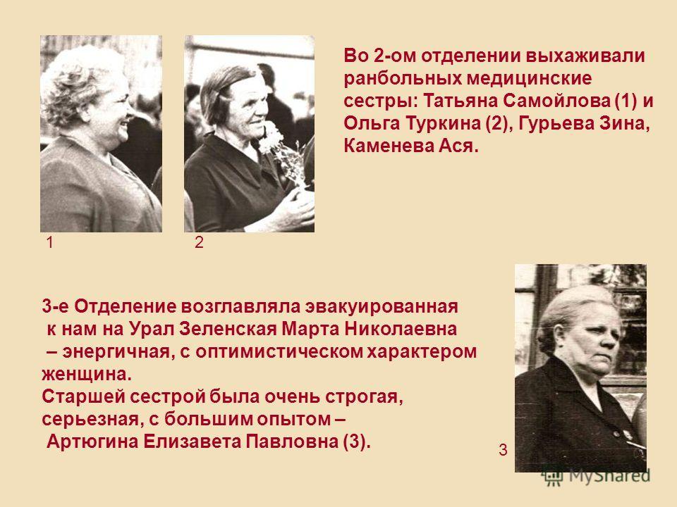 3-е Отделение возглавляла эвакуированная к нам на Урал Зеленская Марта Николаевна – энергичная, с оптимистическом характером женщина. Cтаршей сестрой была очень строгая, серьезная, с большим опытом – Артюгина Елизавета Павловна (3). Во 2-ом отделении