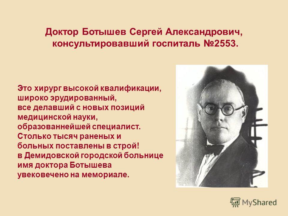 Доктор Ботышев Сергей Александрович, консультировавший госпиталь 2553. Это хирург высокой квалификации, широко эрудированный, все делавший с новых позиций медицинской науки, образованнейшей специалист. Столько тысяч раненых и больных поставлены в стр