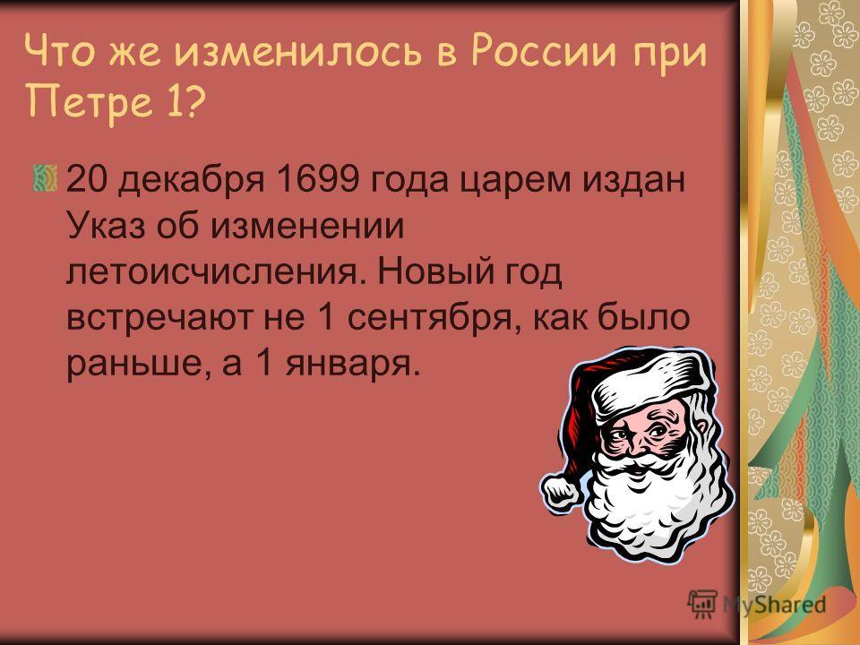 Что же изменилось в России при Петре 1? 20 декабря 1699 года царем издан Указ об изменении летоисчисления. Новый год встречают не 1 сентября, как было раньше, а 1 января.