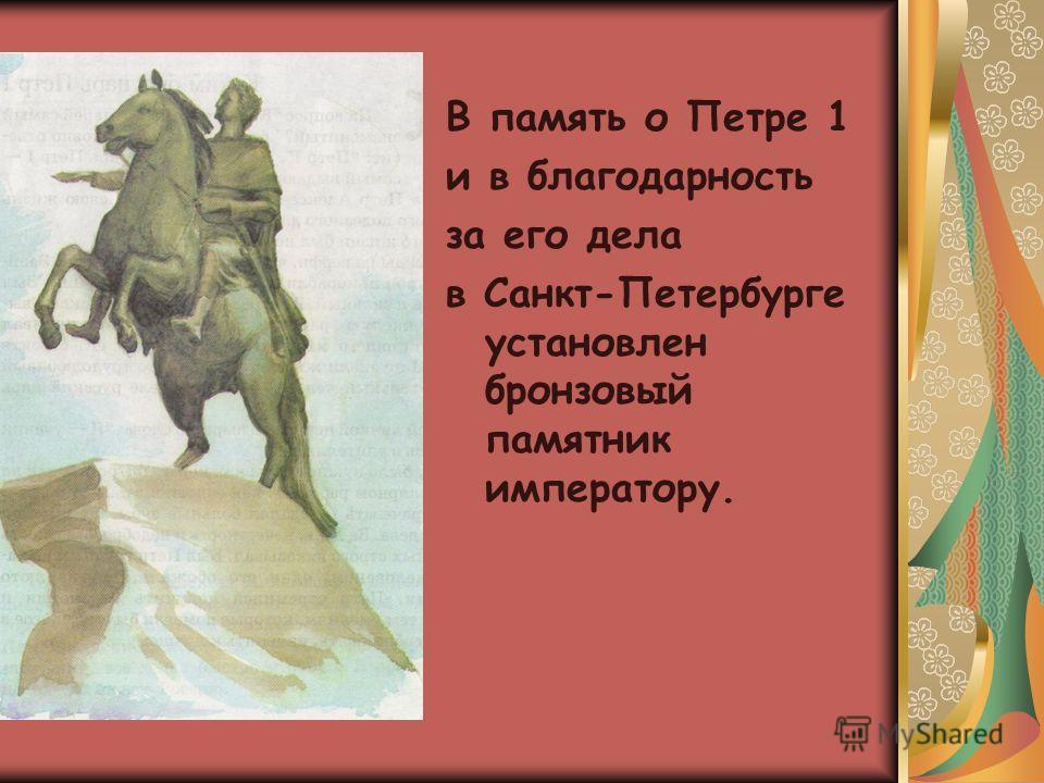 В память о Петре 1 и в благодарность за его дела в Санкт-Петербурге установлен бронзовый памятник императору.