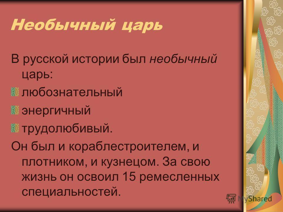 Необычный царь В русской истории был необычный царь: любознательный энергичный трудолюбивый. Он был и кораблестроителем, и плотником, и кузнецом. За свою жизнь он освоил 15 ремесленных специальностей.