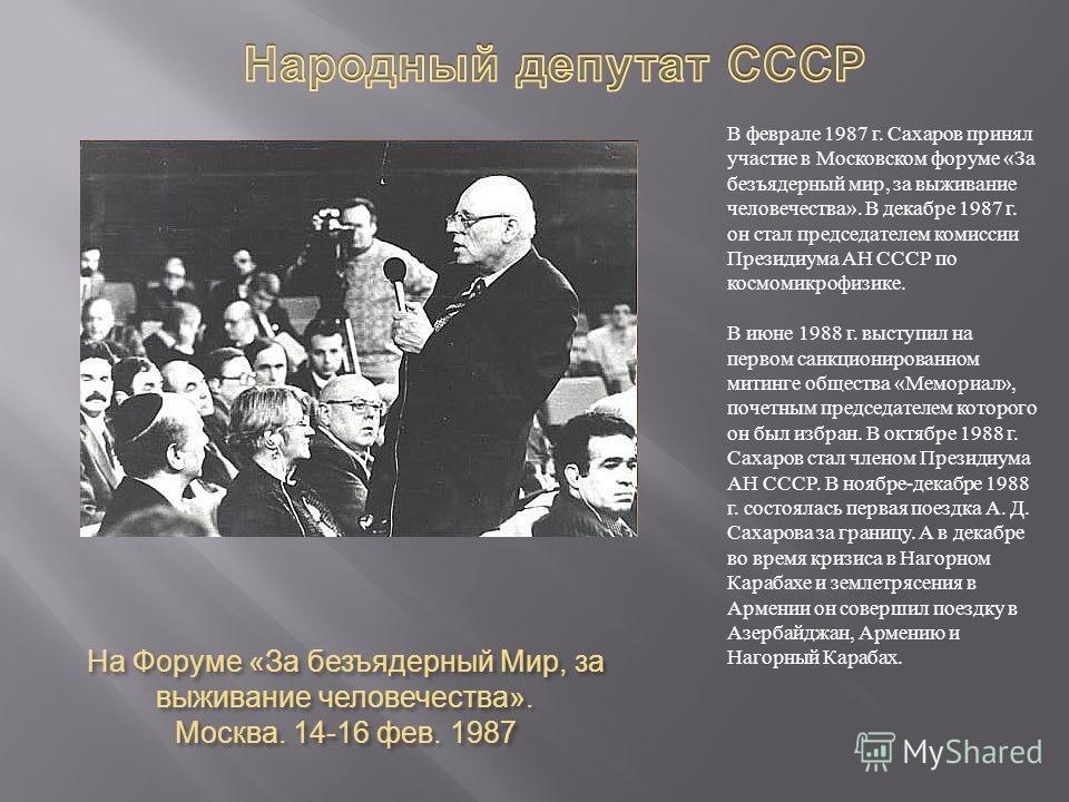 На Форуме « За безъядерный Мир, за выживание человечества ». Москва. 14-16 фев. 1987 В феврале 1987 г. Сахаров принял участие в Московском форуме «За безъядерный мир, за выживание человечества». В декабре 1987 г. он стал председателем комиссии Презид