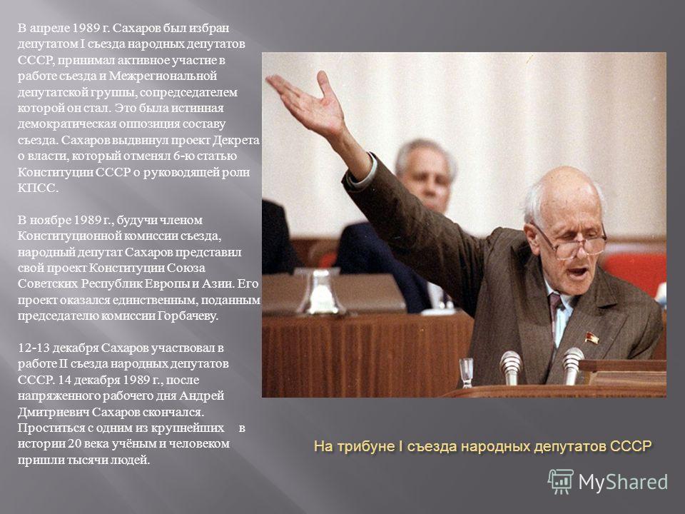 На трибуне I съезда народных депутатов СССР В апреле 1989 г. Сахаров был избран депутатом I съезда народных депутатов СССР, принимал активное участие в работе съезда и Межрегиональной депутатской группы, сопредседателем которой он стал. Это была исти