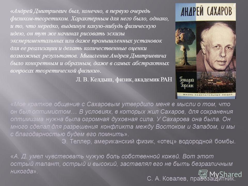 «Андрей Дмитриевич был, конечно, в первую очередь физиком-теоретиком. Характерным для него было, однако, и то, что нередко, выдвинув какую-нибудь физическую идею, он тут же начинал рисовать эскизы экспериментальных или даже промышленных установок для