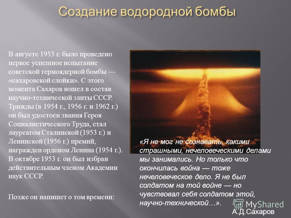 Создание водородной бомбы В августе 1953 г. было проведено первое успешное испытание советской термоядерной бомбы «сахаровской слойки». С этого момента Сахаров вошел в состав научно-технической элиты СССР. Трижды (в 1954 г., 1956 г. и 1962 г.) он был