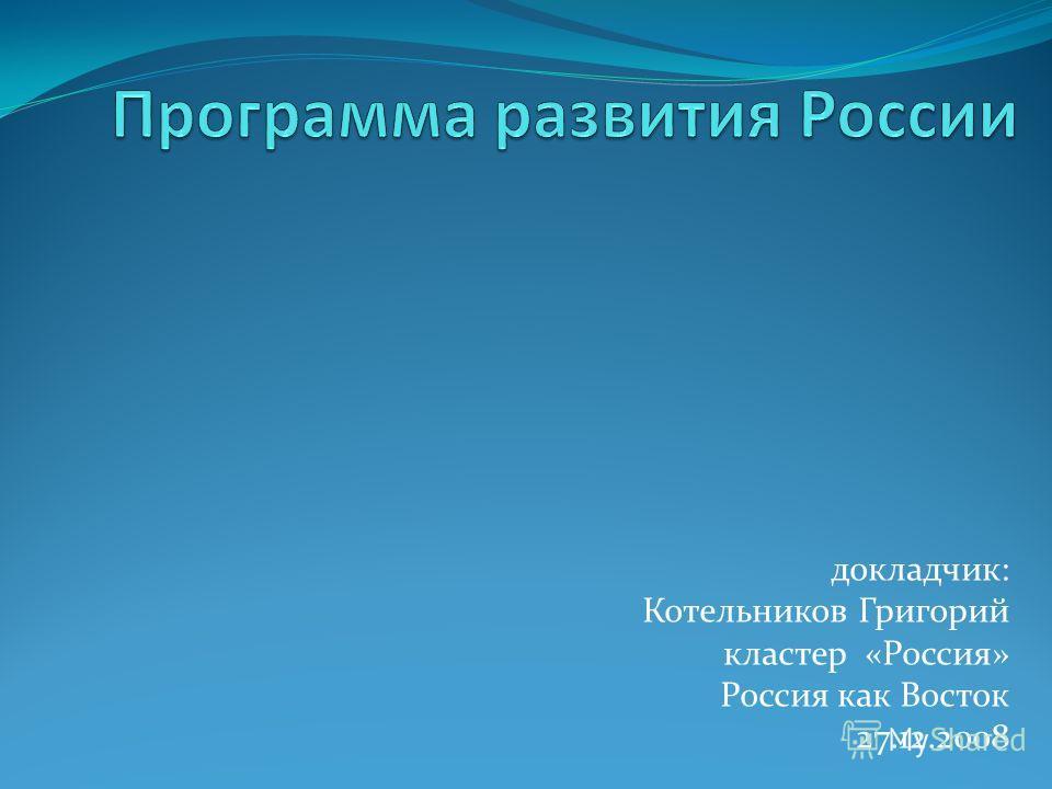 докладчик: Котельников Григорий кластер «Россия» Россия как Восток 27.12.2008