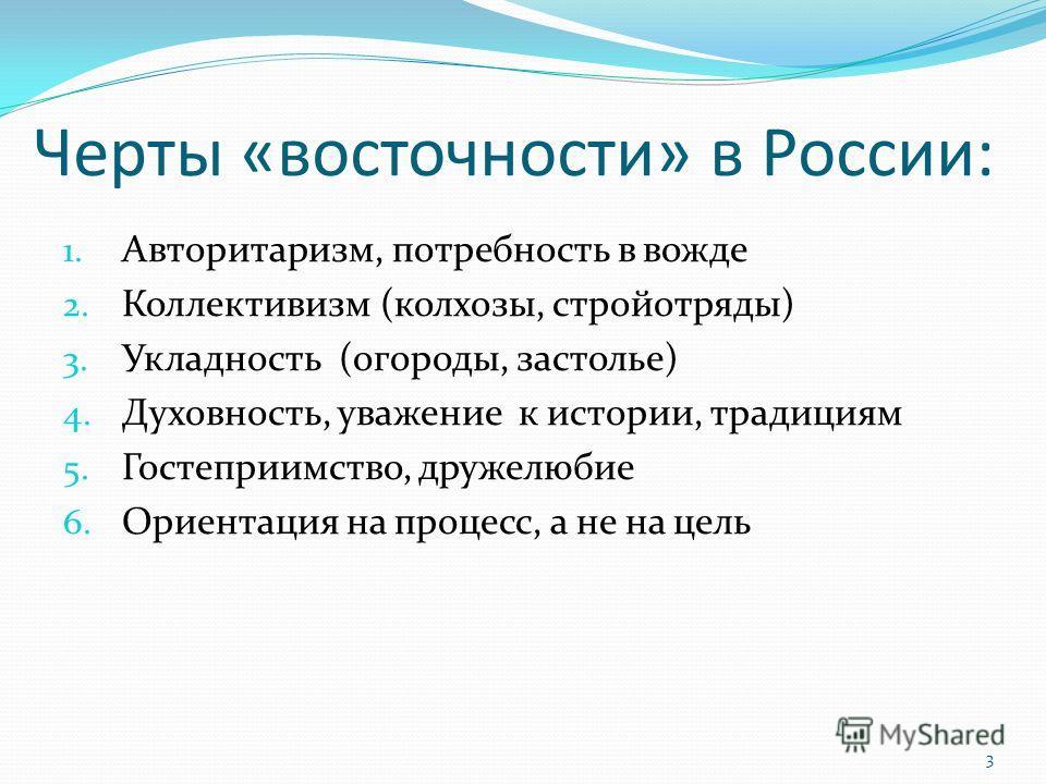 Черты «восточности» в России: 1. Авторитаризм, потребность в вожде 2. Коллективизм (колхозы, стройотряды) 3. Укладность (огороды, застолье) 4. Духовность, уважение к истории, традициям 5. Гостеприимство, дружелюбие 6. Ориентация на процесс, а не на ц
