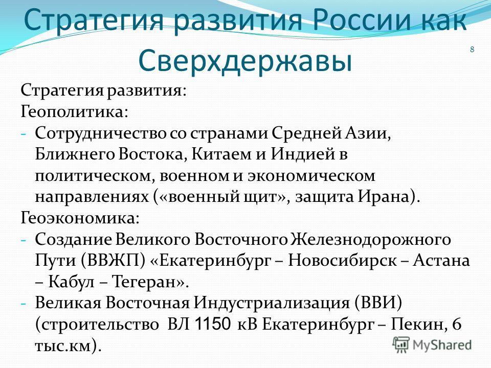 Стратегия развития России как Сверхдержавы Стратегия развития: Геополитика: - Сотрудничество со странами Средней Азии, Ближнего Востока, Китаем и Индией в политическом, военном и экономическом направлениях («военный щит», защита Ирана). Геоэкономика: