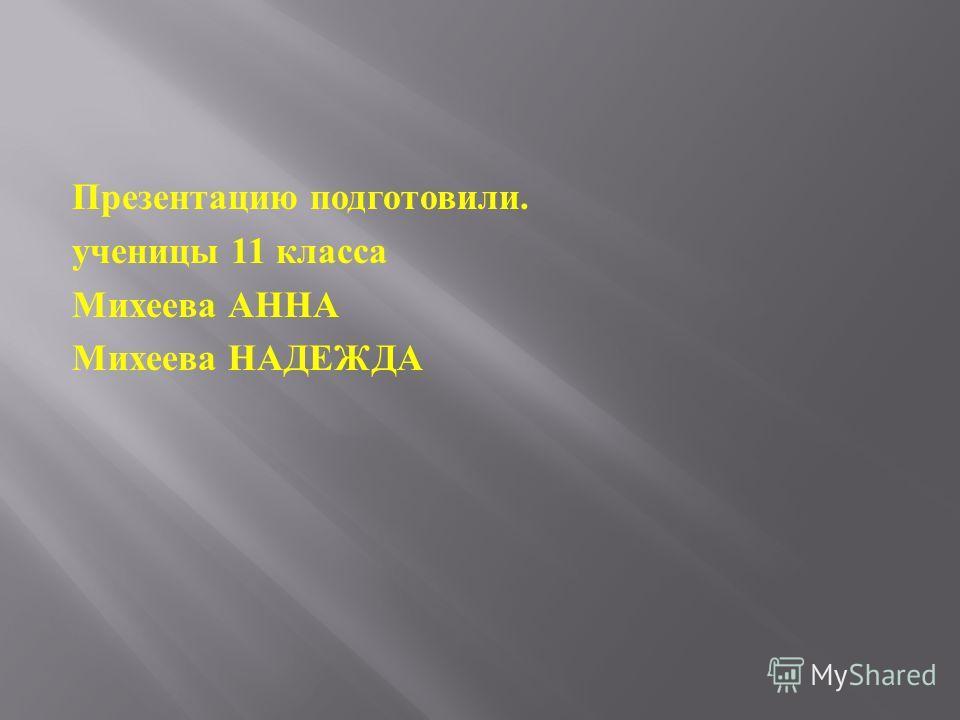 Презентацию подготовили. ученицы 11 класса Михеева АННА Михеева НАДЕЖДА