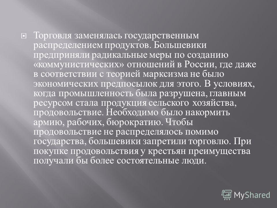 Торговля заменялась государственным распределением продуктов. Большевики предприняли радикальные меры по созданию « коммунистических » отношений в России, где даже в соответствии с теорией марксизма не было экономических предпосылок для этого. В усло