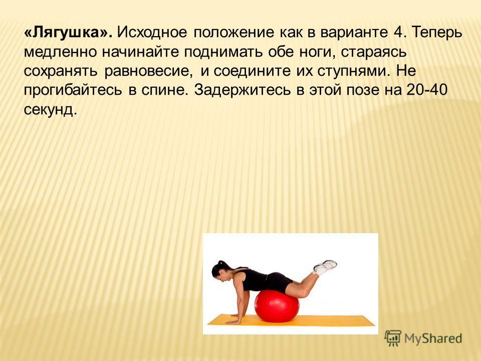 «Лягушка». Исходное положение как в варианте 4. Теперь медленно начинайте поднимать обе ноги, стараясь сохранять равновесие, и соедините их ступнями. Не прогибайтесь в спине. Задержитесь в этой позе на 20-40 секунд.