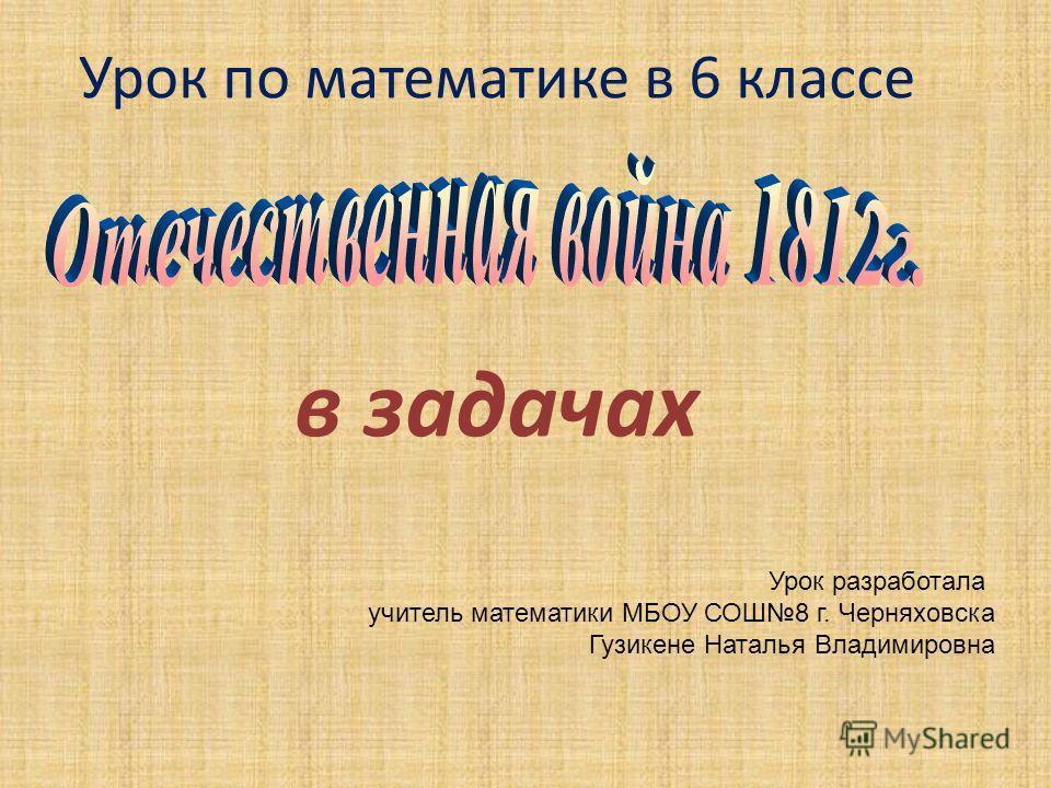 Урок по математике в 6 классе в задачах Урок разработала учитель математики МБОУ СОШ8 г. Черняховска Гузикене Наталья Владимировна