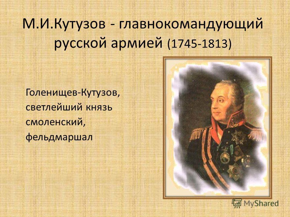 М.И.Кутузов - главнокомандующий русской армией (1745-1813) Голенищев-Кутузов, светлейший князь смоленский, фельдмаршал