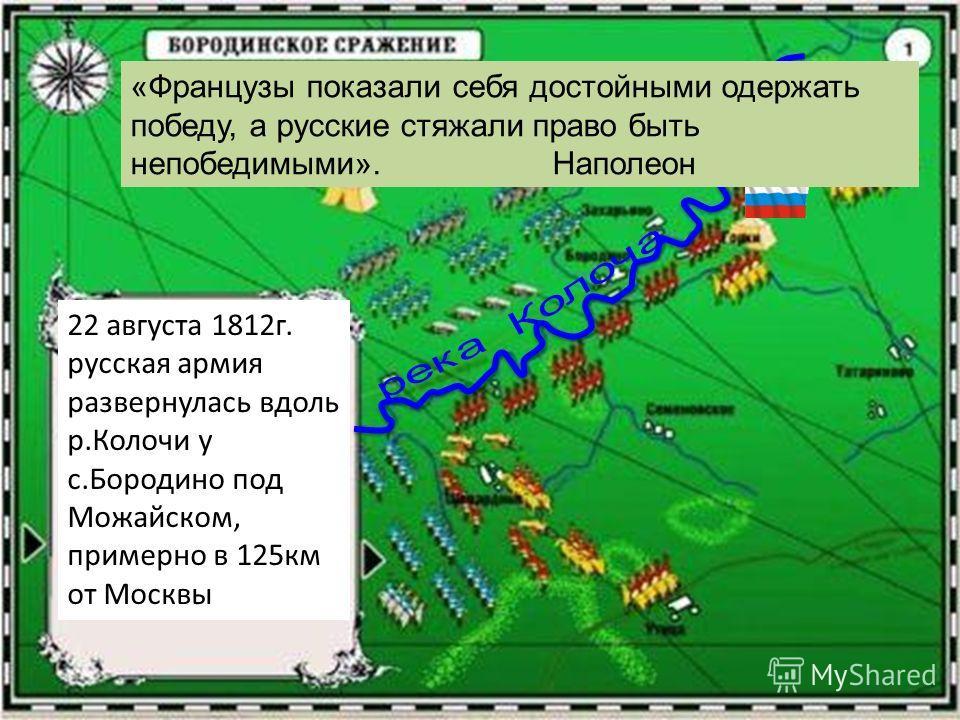 22 августа 1812г. русская армия развернулась вдоль р.Колочи у с.Бородино под Можайском, примерно в 125км от Москвы «Французы показали себя достойными одержать победу, а русские стяжали право быть непобедимыми». Наполеон