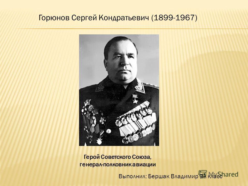 Горюнов Сергей Кондратьевич (1899-1967) Выполнил: Бершак Владимир 9А класс Герой Советского Союза, генерал-полковник авиации