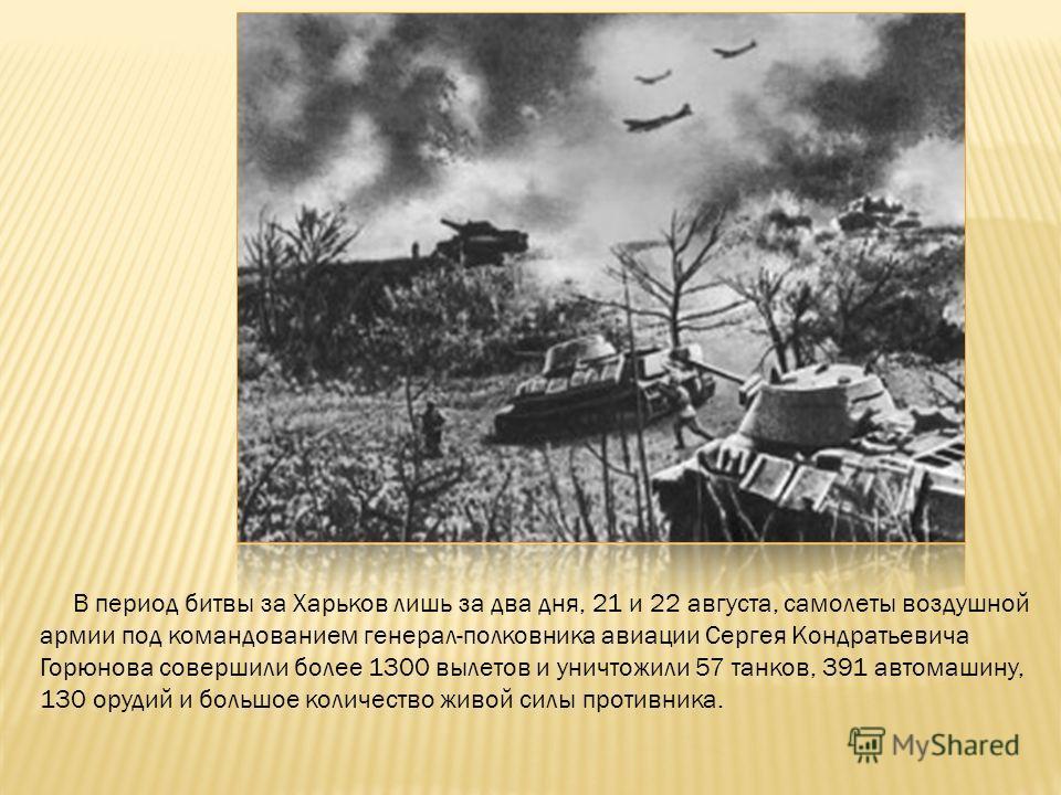 В период битвы за Харьков лишь за два дня, 21 и 22 августа, самолеты воздушной армии под командованием генерал-полковника авиации Сергея Кондратьевича Горюнова совершили более 1300 вылетов и уничтожили 57 танков, 391 автомашину, 130 орудий и большое