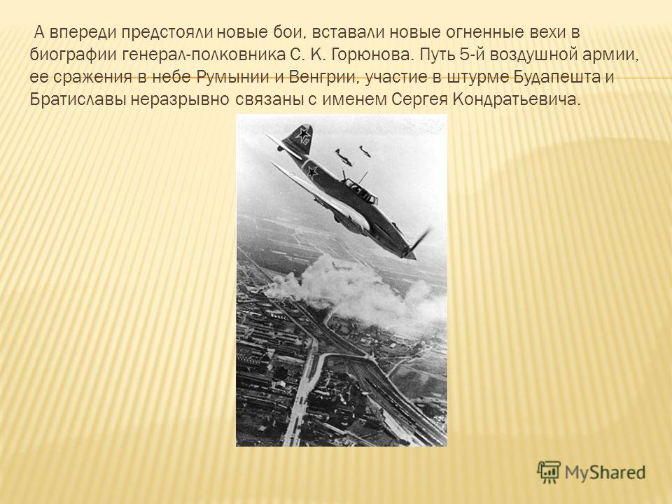 А впереди предстояли новые бои, вставали новые огненные вехи в биографии генерал-полковника С. К. Горюнова. Путь 5-й воздушной армии, ее сражения в небе Румынии и Венгрии, участие в штурме Будапешта и Братиславы неразрывно связаны с именем Сергея Кон